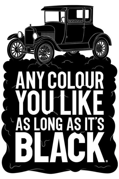 Henry ford... You can have any color as long as its black!!!!: