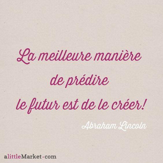 """""""La meilleure manière de prédire le futur est de le créer !"""" Abraham Lincoln"""