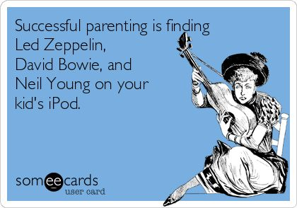 Successful parenting is finding Led Zeppelin, David Bowie, and Neil Young on your kids iPod.