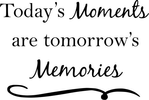 Today S Moments Are Tomorrow S Memories Quote The Walls Memories Quotes Special Moments Quotes Moments Quotes