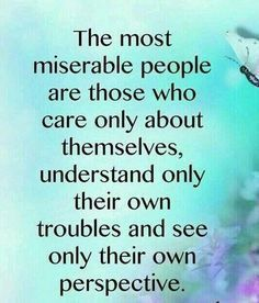 Selfish and inconsiderate people:  The most miserable people are those who care only about themselves, understand only their own troubles and see only their own perspective.