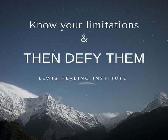 Know your limitations and then defy them.