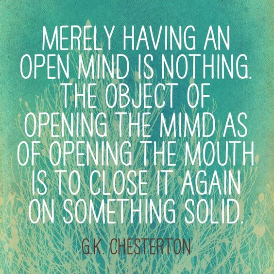 """Merely having an open mind is nothing. The object of opening the mind as of opening the mouth is to close it again on something solid."" ~G.K. Chesterson:"