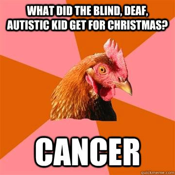 What did the blind, deaf, autistic kid get for christmas? cancer