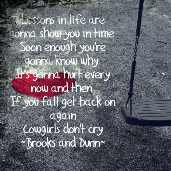 Cowgirls Don't Cry by Brooks and Dunn It is perfectly acceptable to cry!!!