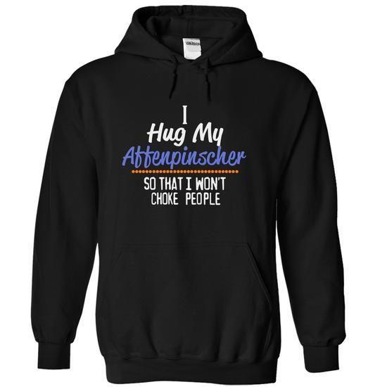 I hug my Affenpinscher so that I wont choke people - #school shirt #sweatshirt women. WANT  => https://www.sunfrog.com/Pets/I-hug-my-Affenpinscher-so-that-I-wont-choke-people-2577-Black-14522706-Hoodie.html?id=60505