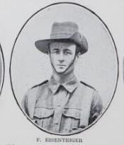 EISENTRIGER,   Frederick.   Private,   No.   2303,   41st   Battalion-   Pte.   Eisentriger   was   born  at   Mrytle   Creek,   Maryborough,   and   educated   at   Gunalda,   North   Coast   Line.   He   is     the   son   of   Frederick   Eisentriger   and   the   late   Amelia   Eisentriger,   of   Tooley   Street,   Maryborough.
