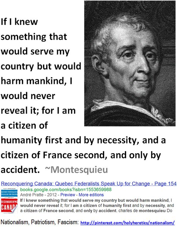 If I knew something that would serve my country but would harm mankind, I would never reveal it; for I am a citizen of humanity first and by necessity, and a citizen of France second, and only by accident.  ~Montesquieu