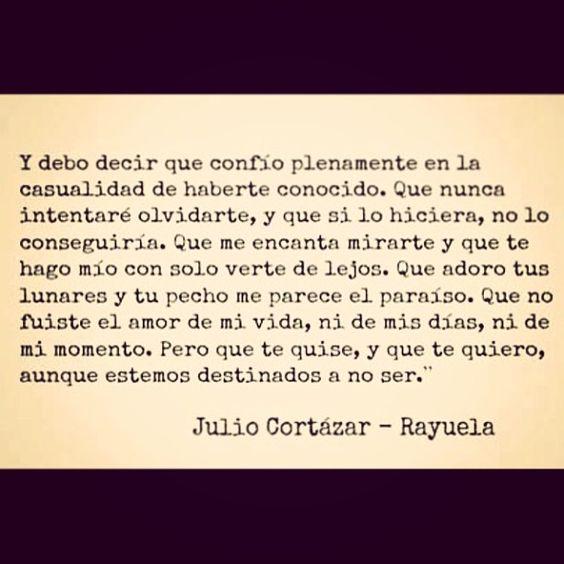 """""""(...) Pero que te quise, y que te quiero, aunque estemos destinados a no ser"""" - Julio Cortázar (Rayuela)"""