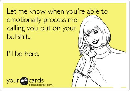 Let me know when you're able to emotionally process me calling you out on your bullshit...  I'll be here.