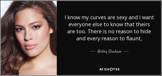 Ashley Graham quote - I know my curves are sexy and I want everyone else to know that theirs are too. There is no reason to hide and every reason to flaunt.