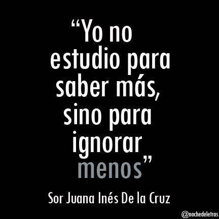 """""""Yo no estudio para saber más, sino para ignorar menos"""" Sor Juana Inés de la Cruz"""