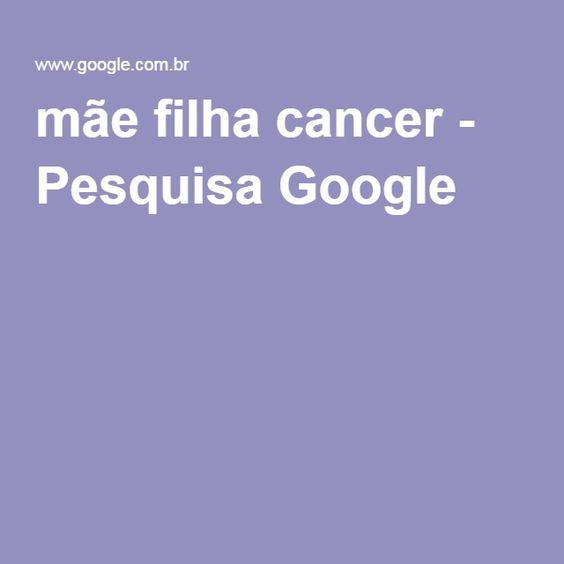 mãe filha cancer - Pesquisa Google