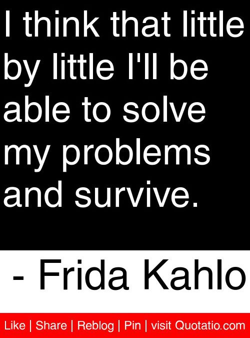 I think that little by little I'll be able to solve my problems and survive. - Frida Kahlo #quotes #quotations