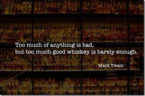 """""""Too much of anything is bad, but too much good whiskey is barely enough."""" Mark Twain"""