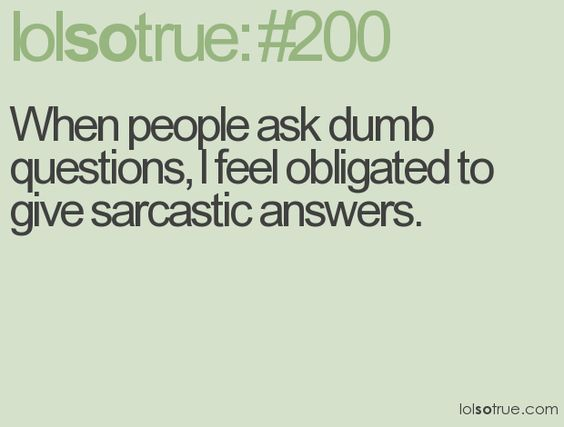 When people ask dumb questions, I feel obligated to give sarcastic answer.