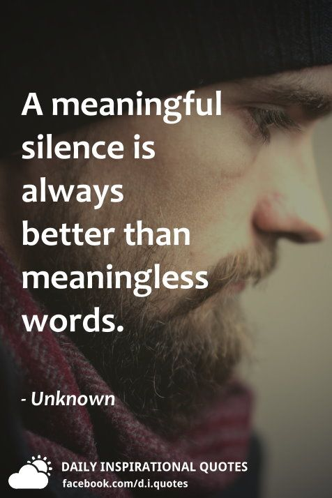 A Meaningful Silence Is Always Better Than Meaningless Words Unknown Daily Inspiration Quotes Words Inspirational Quotes