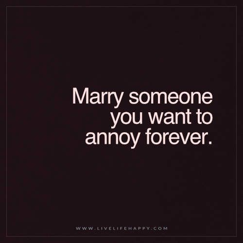 Live Life Happy Quote: Marry someone you want to annoy forever. - Unknown