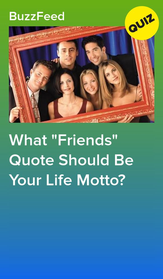 What Friends Quote Should Be Your Life Motto Friends Quizzes Tv Show Friends Tv Quotes Friends Quotes