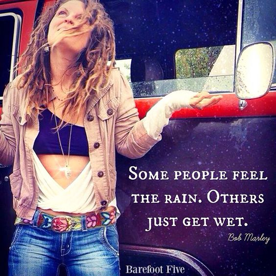 """Some people feel the rain. Others just get wet."" -Bob Marley   I want to feel it all."
