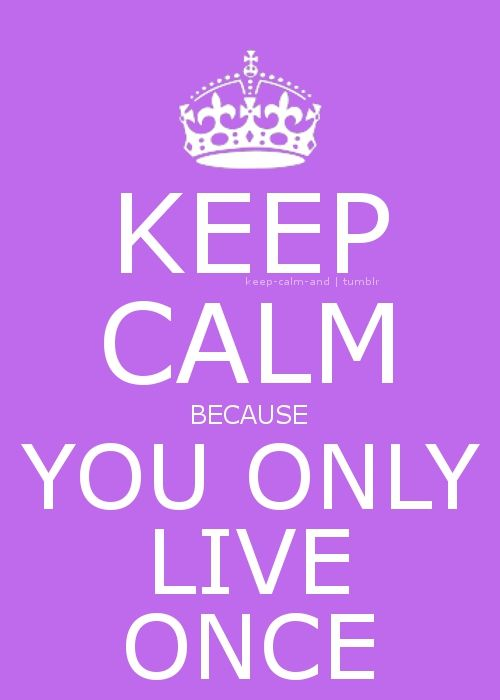 Keep calm because you only live once.