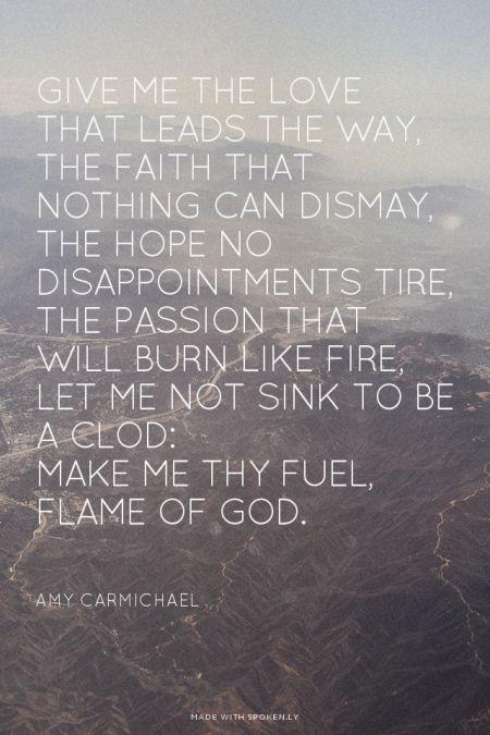 Make me Thy fuel, Flame of God. - Amy Carmichael