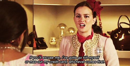"""If you'll excuse me, I've gotta go kill myself or max out my credit card, whichever comes first."" - Gossip Girl"