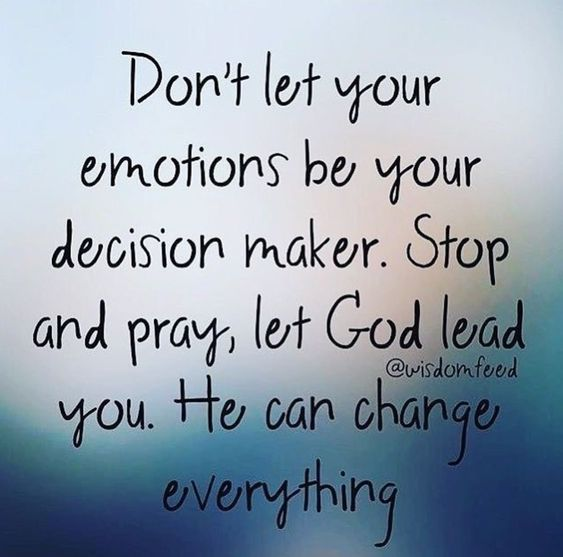 Don't let your emotions be your decision maker. Stop and pray, let God lead you. He can change everything.