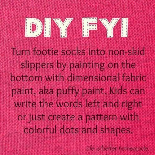 Turn footie socks into non-skid slippers by painting on the bottom with dimensional fabric paint, aka puffy paint. Kids can write the words left and right or just create a pattern with colorful dots and shapes.