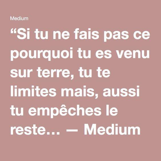 """""""Si tu ne fais pas ce pourquoi tu es venu sur terre, tu te limites mais, aussi tu empêches le reste… — Medium"""