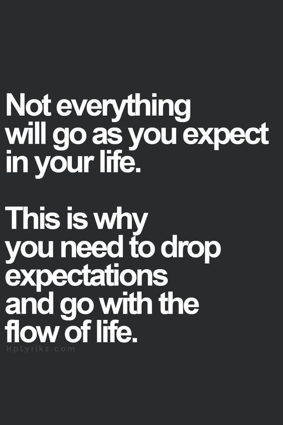 Not everything will go as you expect in your life. This is why you need to drop expectations and go with the flow of life.:
