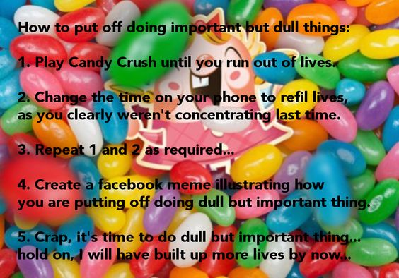 How to put off doing important but dull things:  1. Play Candy Crush until you run out of lives.  2. Change the time on your phone to refil lives,  as you clearly