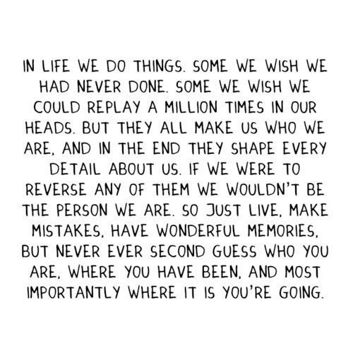 In life we do things. Some we wish we had never done, some we wish we could replay a million times in our heads. But they all make us who we are, and in the end they shape every detail about us. If we were to reverse any of them we wouldn't be the person we are. So just live. Make mistakes, have wonderful memories, but never second guess who you are, where you have been and most importantly, where it is you're going.