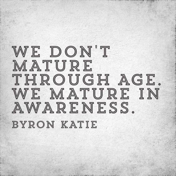 we don't mature through age. we mature in awareness.
