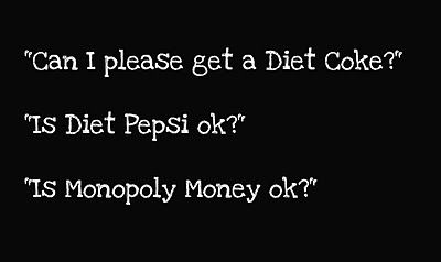 Yah no its not ok!! Def need to start saying this... As a side note (and being a server at one point): to those who think this is negative for the severs...it's a joke! Just like Restaurants have their Loyalties so do People...There are Coca~Cola people and there are Pepsi people they are NOT the same thing!! Have some humor!!
