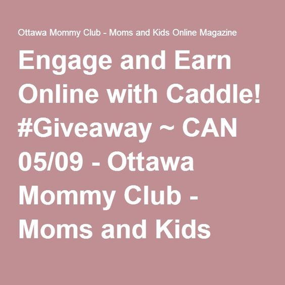 Engage and Earn Online with Caddle! #Giveaway ~ CAN 05/09 - Ottawa Mommy Club - Moms and Kids Online Magazine : Ottawa Mommy Club – Moms and Kids Online Magazine