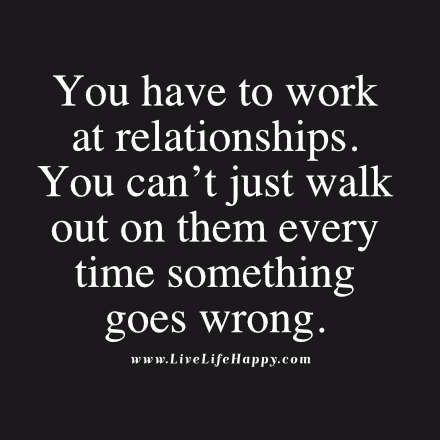 You have to work at relationships. You can't just walk out on them every time something goes wrong.: