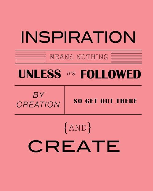 inspiration means nothing unless its followed by creating so get out there and create: