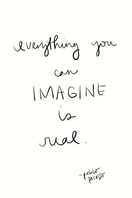 """Everything you can imagine is real."" -Pablo Picasso"