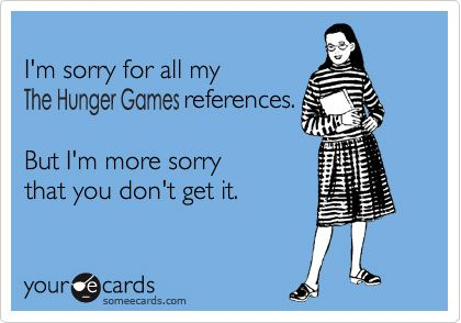 "ok, remove ""the Hunger Games"" (b/c I haven't read it yet), but insert just about anything else... Harry Potter, LOTR, Doctor Who, Disney.... and it's spot on."