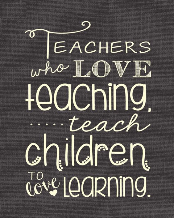 PRINTABLE: Teachers Who Love Teaching Teach Children to Love Learning: