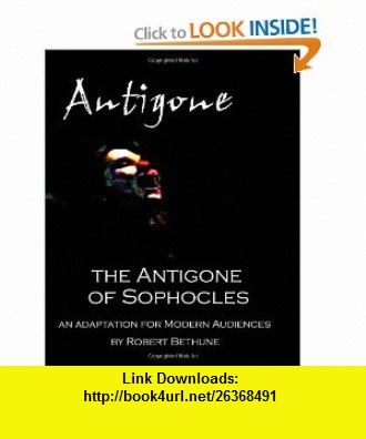 The Antigone of Sophocles An adaptation for modern audiences (9781933311753) Robert Bethune, Sophocles , ISBN-10: 1933311754  , ISBN-13: 978-1933311753 ,  , tutorials , pdf , ebook , torrent , downloads , rapidshare , filesonic , hotfile , megaupload , fileserve