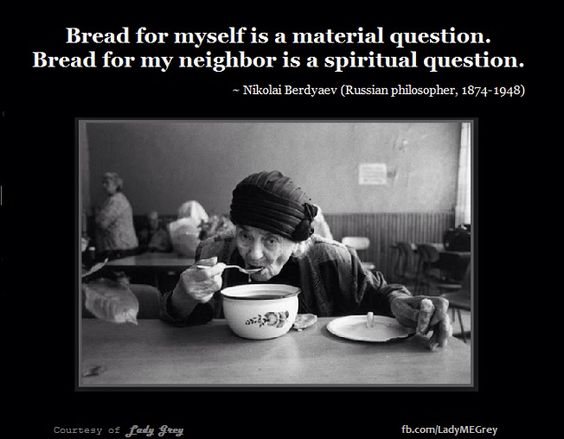Bread for myself is a material question. Bread for my neighbour is a spiritual question. ~