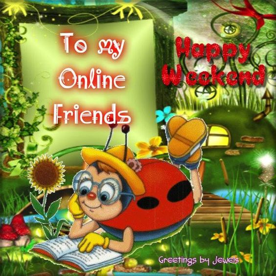HAPPY WEEKEND ONLINE FRIENDS: