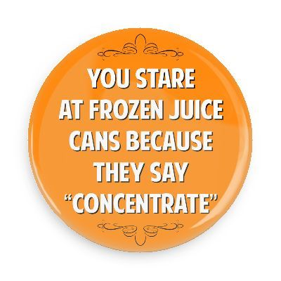 You stare at frozen juice cans because they say concentrate - Funny Buttons - Custom Buttons - Promotional Badges - Witty Insults Pins - Wacky Buttons: