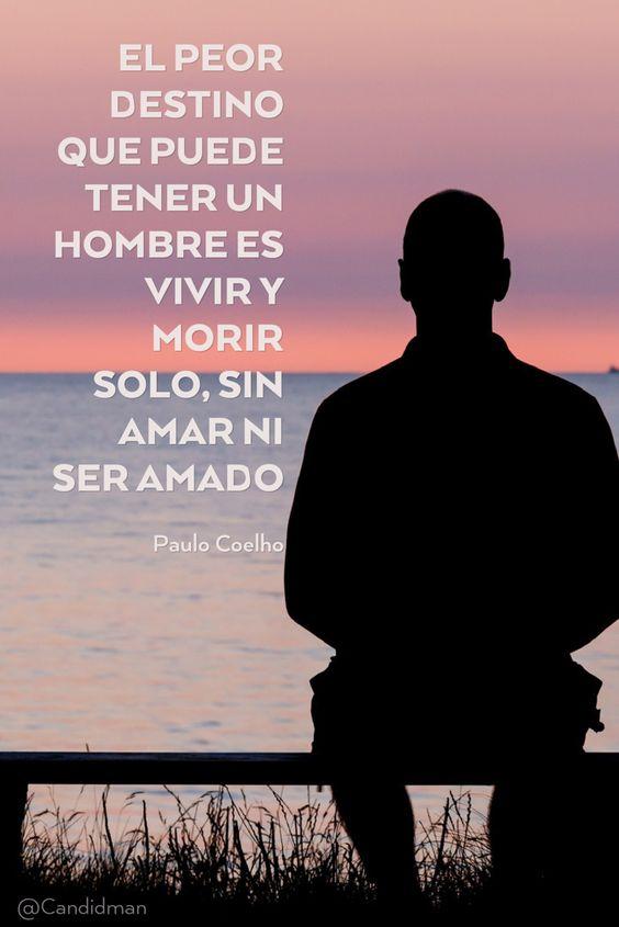 El peor destino que puede tener un hombre es vivir y morir solo sin amar ni ser amado. Paulo Coelho @Candidman #Frases Paulo Coelho Amor Candidman Frases Celebres Soledad @candidman