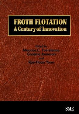 Froth flotation : a century of innovation / edited by Maurice C. Fuerstenau, Graeme Jameson and Roe-Hoan Yoon