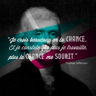 """Je crois beaucoup en la chance. Et je constate que plus je travaille, plus la chance me sourit."" Thomas Jefferson"