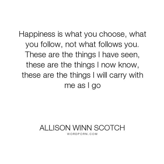 """Allison Winn Scotch - """"Happiness is what you choose, what you follow, not what follows you. These are the..."""". happiness"""