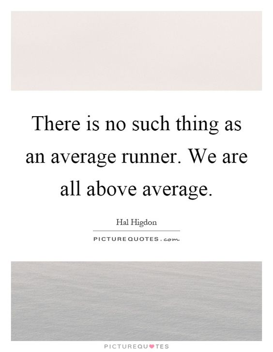 There is no such thing as an average runner. We are all above average
